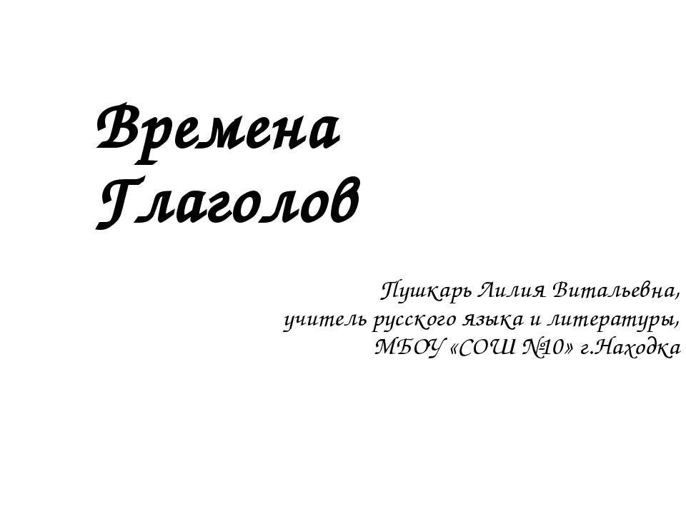 Времена Глаголов Пушкарь Лилия Витальевна, учитель русского языка и литератур...