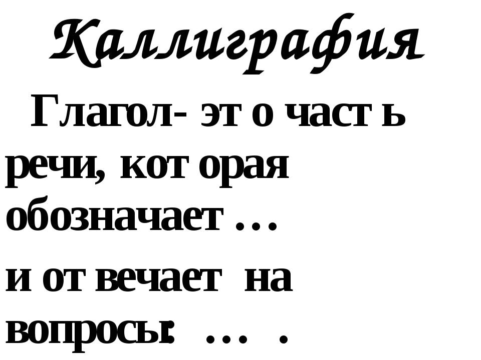 Каллиграфия Глагол- это часть речи, которая обозначает… и отвечает на вопросы...