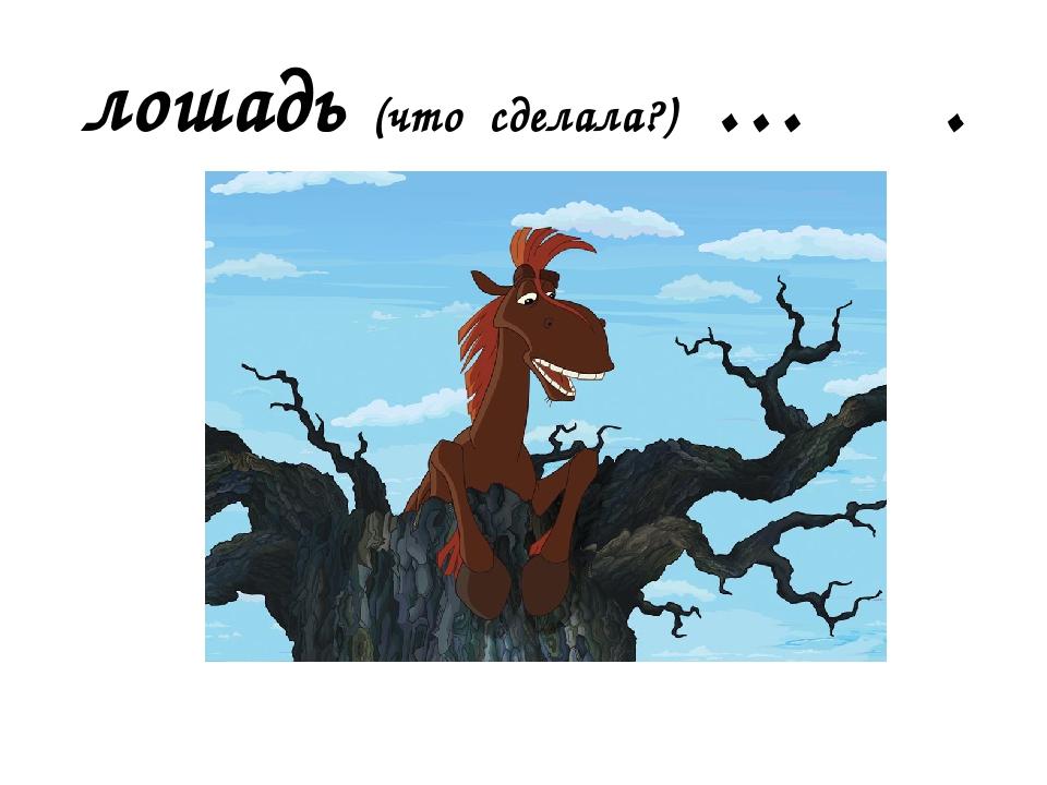 лошадь (что сделала?) … .