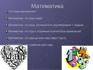 Математика Что такое математика? Математика- это язык науки. Математика- это