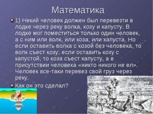 Математика 1) Некий человек должен был перевезти в лодке через реку волка, ко