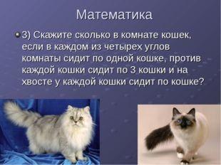 Математика 3) Скажите сколько в комнате кошек, если в каждом из четырех углов