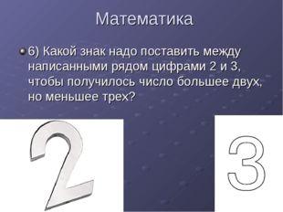 Математика 6) Какой знак надо поставить между написанными рядом цифрами 2 и 3