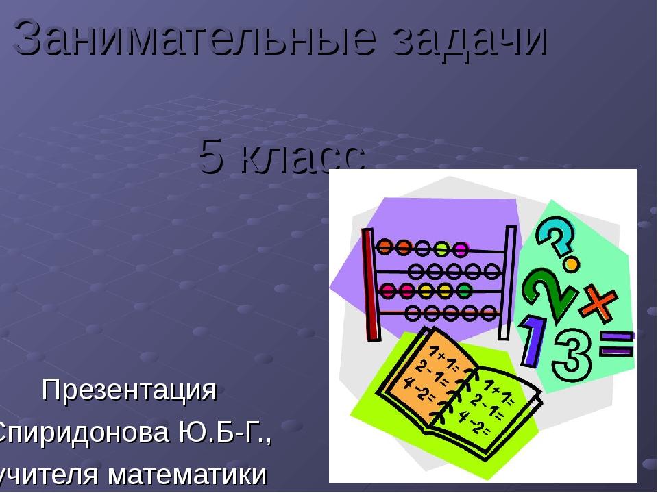 Занимательные задачи 5 класс Презентация Спиридонова Ю.Б-Г., учителя математики