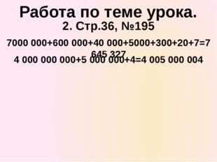 2. Стр.36, №195 7000 000+600 000+40 000+5000+300+20+7=7 645 327 Работа по тем