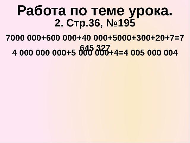 2. Стр.36, №195 7000 000+600 000+40 000+5000+300+20+7=7 645 327 Работа по тем...