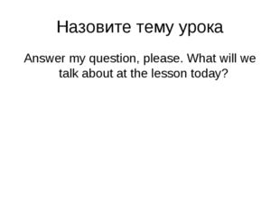 Назовите тему урока Answer my question, please. What will we talk about at th