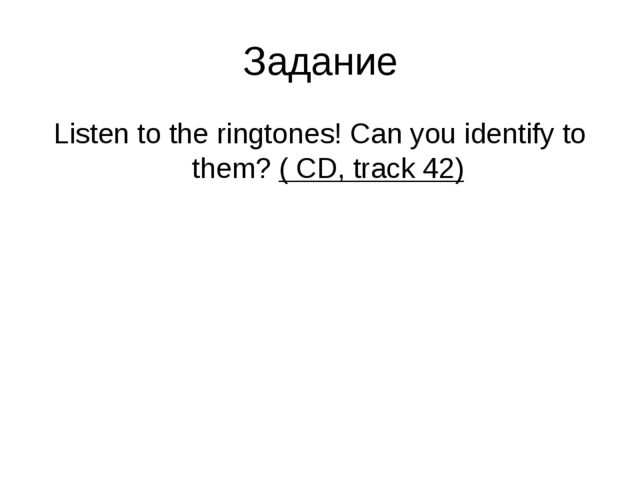Задание Listen to the ringtones! Can you identify to them? ( CD, track 42)