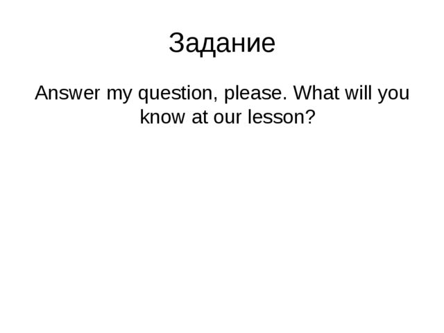 Задание Answer my question, please. What will you know at our lesson?