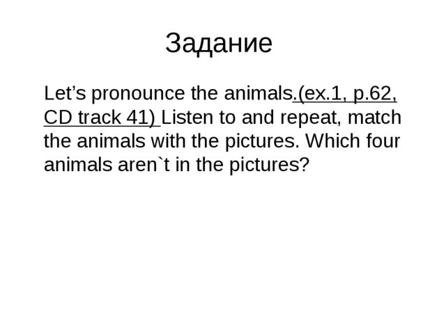 Задание 	Let's pronounce the animals.(ex.1, p.62, CD track 41) Listen to and...