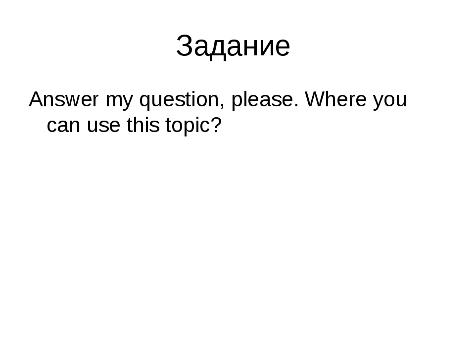 Задание Answer my question, please. Where you can use this topic?