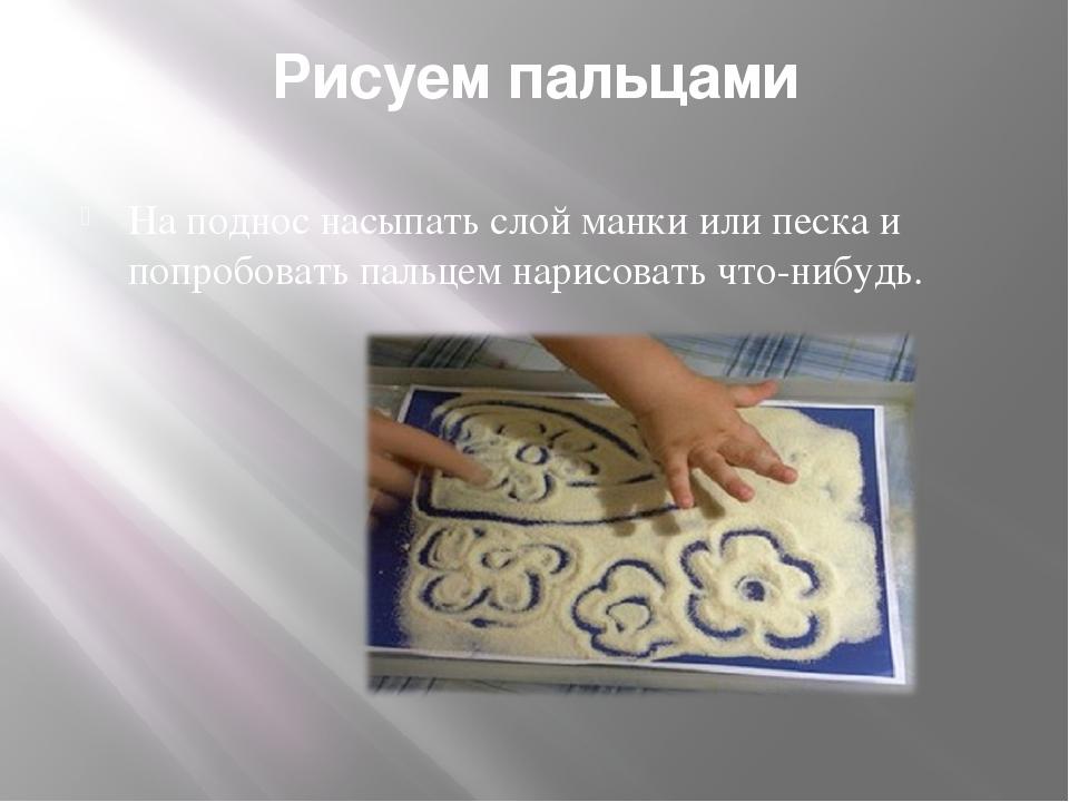 Рисуем пальцами На поднос насыпать слой манки или песка и попробовать пальцем...