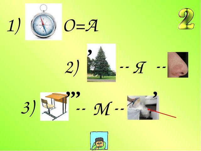 1) О=А 2) -- -- Я 3) -- -- М ,,, , ,