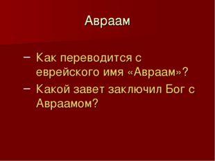 Авраам Как переводится с еврейского имя «Авраам»? Какой завет заключил Бог с