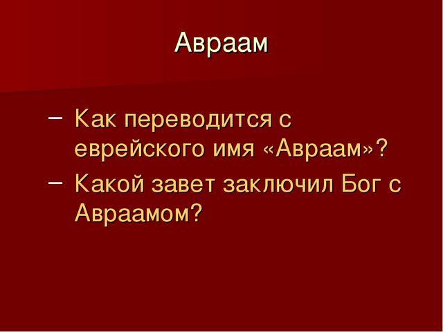 Авраам Как переводится с еврейского имя «Авраам»? Какой завет заключил Бог с...