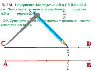 В № 214 Начертите два отрезка АВ и СD длиной 8 см. Отметьте цветным карандашо
