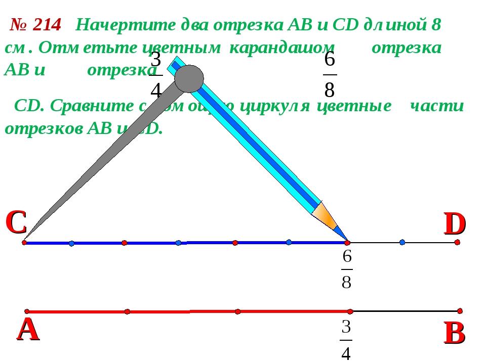 В № 214 Начертите два отрезка АВ и СD длиной 8 см. Отметьте цветным карандашо...