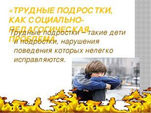«ТРУДНЫЕ ПОДРОСТКИ, КАК СОЦИАЛЬНО-ПЕДАГОГИЧЕСКАЯ ПРОБЛЕМА. Трудные подростки