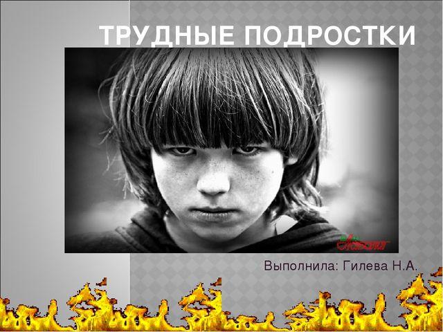ТРУДНЫЕ ПОДРОСТКИ Выполнила: Гилева Н.А.