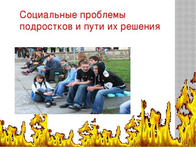 Социальные проблемы подростков и пути их решения