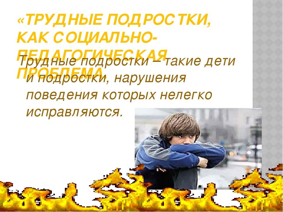 «ТРУДНЫЕ ПОДРОСТКИ, КАК СОЦИАЛЬНО-ПЕДАГОГИЧЕСКАЯ ПРОБЛЕМА. Трудные подростки...