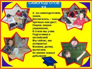 А на самоподготовке, знаем, Воспитатель – знанья прочные нам даст! Пишем, пиш