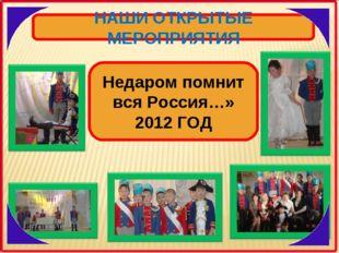 НАШИ ОТКРЫТЫЕ МЕРОПРИЯТИЯ Недаром помнит вся Россия…» 2012 ГОД