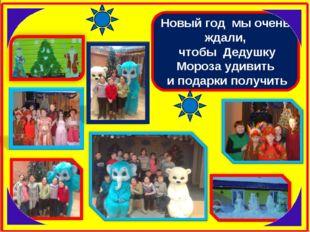 Новый год мы очень ждали, чтобы Дедушку Мороза удивить и подарки получить