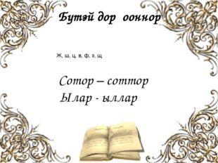 Бүтэй дорҕооннор Ж, ш, ц, в, ф, з, щ Сотор – соттор Ылар - ыллар