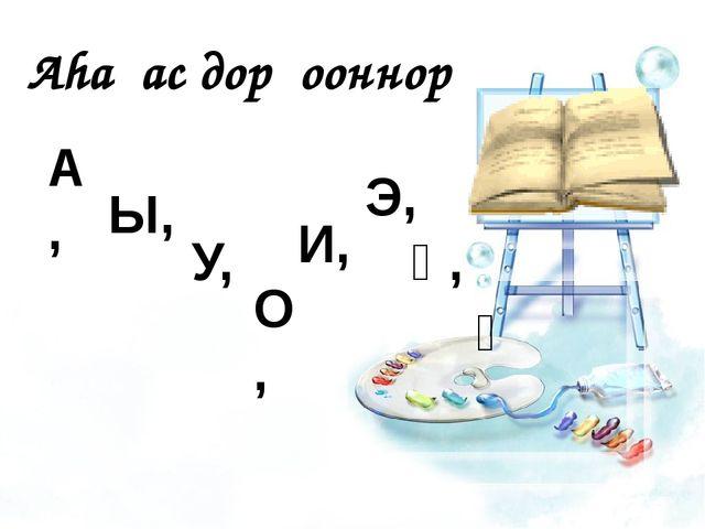 2 Аhаҕас дорҕооннор А, Ы, У, О, И, Э, Ү, Ө