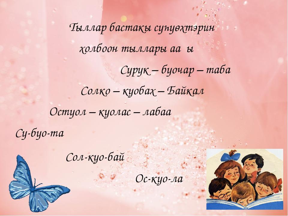 Тыллар бастакы сүһүөхтэрин холбоон тыллары ааҕыҥ Сурук – буочар – таба Солко...