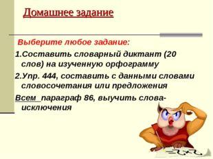 Домашнее задание Выберите любое задание: 1.Составить словарный диктант (20 сл