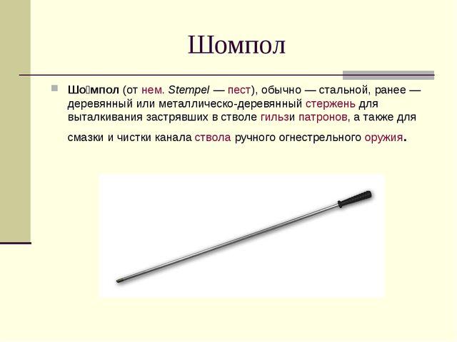 Шомпол Шо́мпол(отнем.Stempel—пест), обычно— стальной, ранее— деревянны...