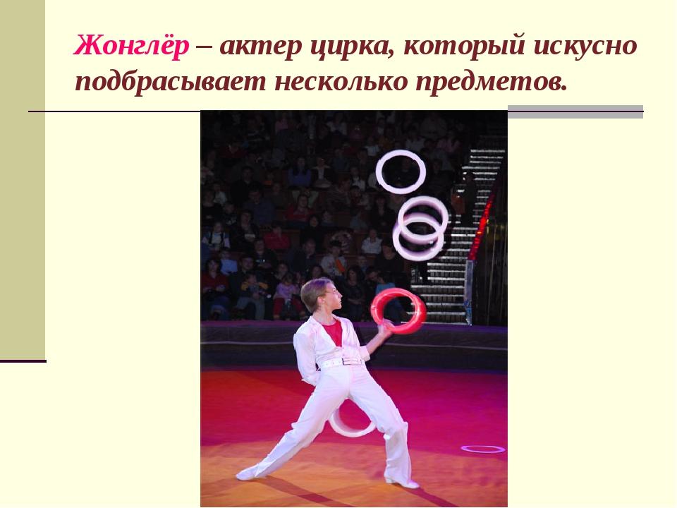 Жонглёр – актер цирка, который искусно подбрасывает несколько предметов.