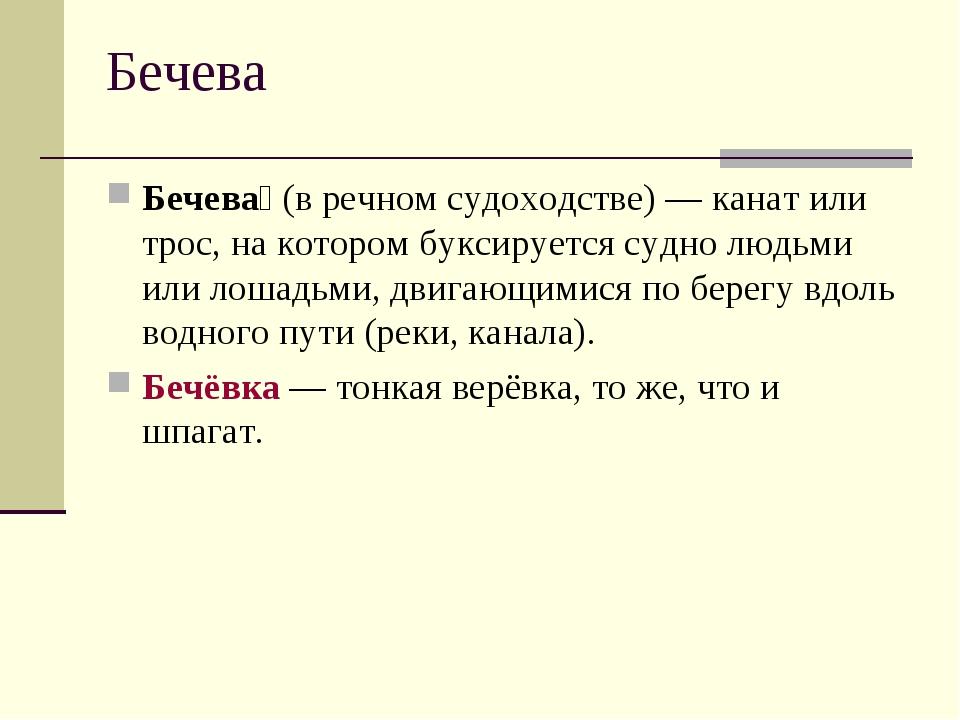 Бечева Бечева́(в речном судоходстве) — канат или трос, на котором буксируетс...