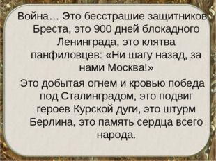 Война… Это бесстрашие защитников Бреста, это 900 дней блокадного Ленинграда,