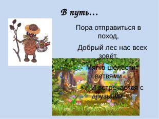 В путь… Пора отправиться в поход, Добрый лес нас всех зовёт, Мягко шелестит