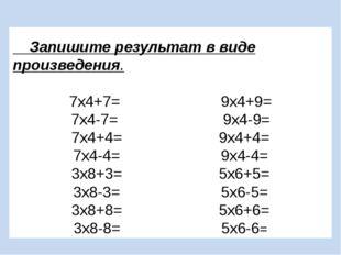 Запишите результат в виде произведения. 7х4+7= 9х4+9= 7х4-7= 9х4-9= 7х4+4= 9