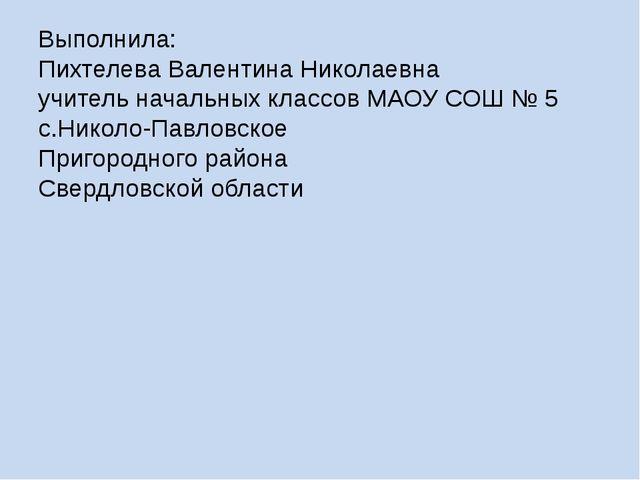 Выполнила: Пихтелева Валентина Николаевна учитель начальных классов МАОУ СОШ...