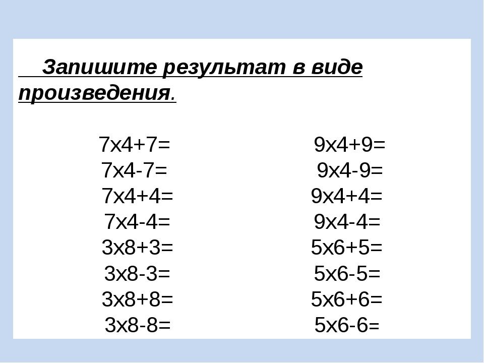 Запишите результат в виде произведения. 7х4+7= 9х4+9= 7х4-7= 9х4-9= 7х4+4= 9...