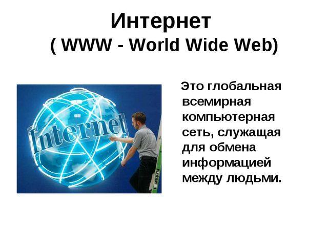 Интернет ( WWW - World Wide Web) Это глобальная всемирная компьютерная сеть,...