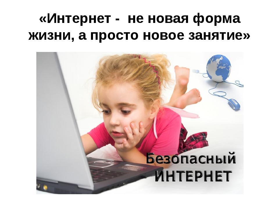 «Интернет - не новая форма жизни, а просто новое занятие»