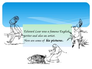 Edward Lear was a famous English writer and also an artist. Here are some of