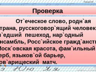 Проверка От`еческое слово, родн`ая страна, русскоговор`ящий человек, ш`едш