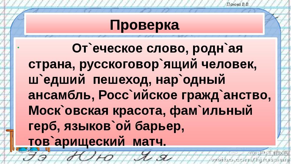 Проверка От`еческое слово, родн`ая страна, русскоговор`ящий человек, ш`едш...