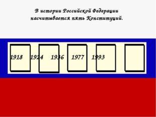 В истории Российской Федерации насчитывается пять Конституций. 1918 1924 1936