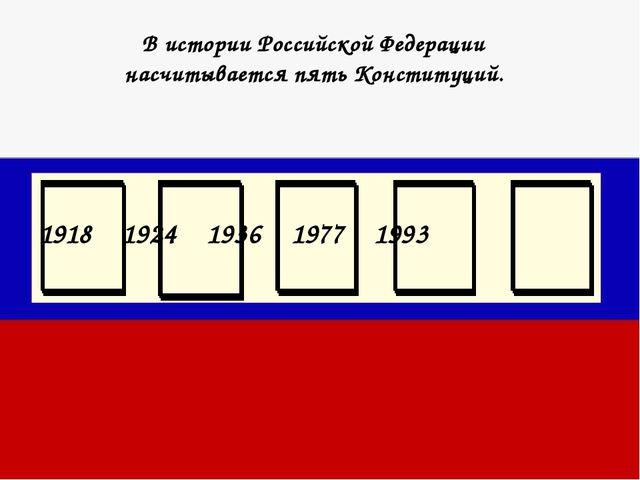 В истории Российской Федерации насчитывается пять Конституций. 1918 1924 1936...