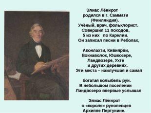 Элиас Лённрот родился в г. Саммати (Финляндия). Учёный, врач, фольклорист. С