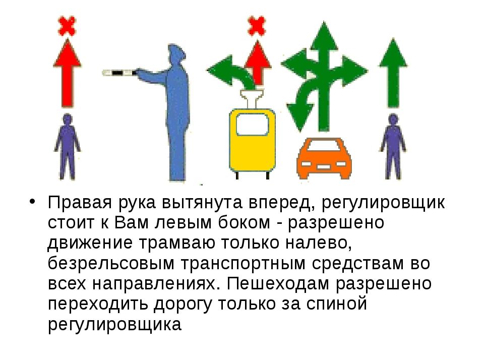 Правая рука вытянута вперед, регулировщик стоит к Вам левым боком - разрешено...