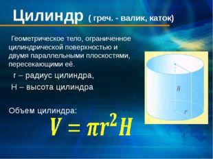 Цилиндр ( греч. - валик, каток) Геометрическое тело, ограниченное цилиндричес